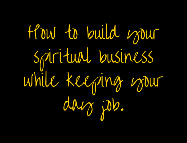 How To Start Your Spiritual Business While Keeping Your Day Job