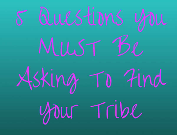 How To Find Your Tribe: The 5 Questions You MUST Be Asking